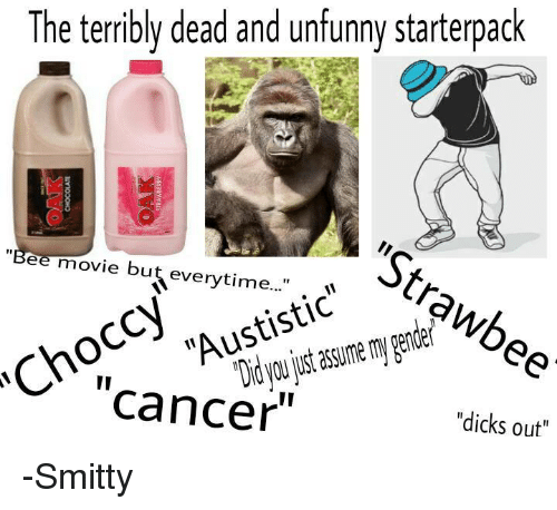 "Unfunny: The terribly dead and unfunny starterpack  ""Stra  ""Bee movie but everytime...""  Did just mygender  you assume Cancer  ""dicks out"" -Smitty"