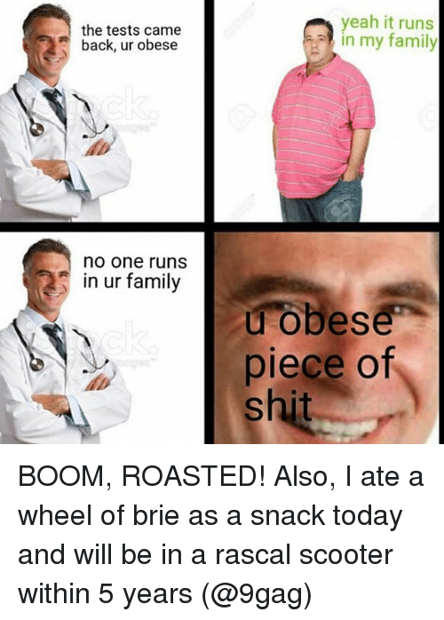 rascals: the tests came  back, ur obese  no one runs  in ur family  yeah it runs  in my family  u obese  piece of  shit BOOM, ROASTED! Also, I ate a wheel of brie as a snack today and will be in a rascal scooter within 5 years (@9gag)