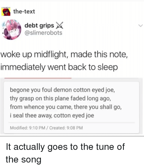 Begone: the-text  debt grips *  slimerobots  woke up midflight, made this note,  immediately went back to sleejp  begone you foul demon cotton eyed joe,  thy grasp on this plane faded long ago,  from whence you came, there you shall go,  i seal thee away, cotton eyed joe  Modified: 9:10 PM/Created: 9:08 PM It actually goes to the tune of the song