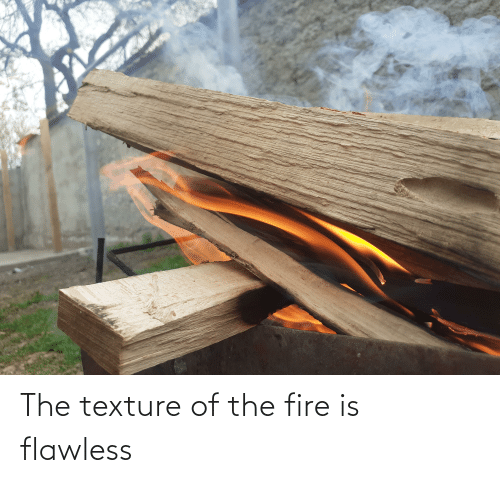 texture: The texture of the fire is flawless