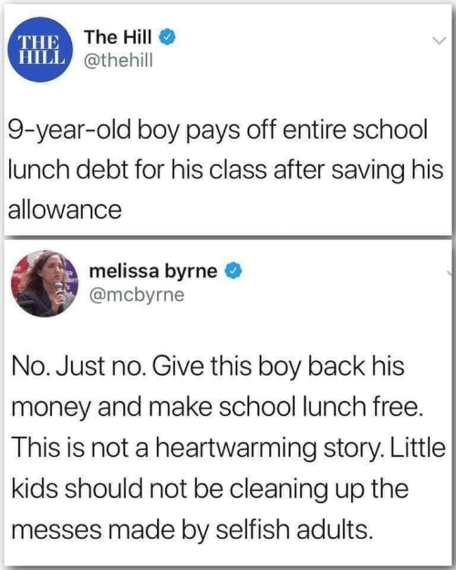 selfish: THE The HilI  HILL @thehill  9-year-old boy pays off entire school  lunch debt for his class after saving his  allowance  melissa byrne  @mcbyrne  No. Just no. Give this boy back his  money and make school lunch free.  This is not a heartwarming story. Little  kids should not be cleaning up the  messes made by selfish adults.