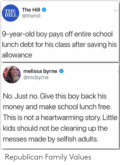 selfish: THE The Hill  HILL @thehill  9-year-old boy pays off entire school  lunch debt for his class after saving his  allowance  melissa byrne  @mcbyrne  No. Just no. Give this boy back his  money and make school lunch free.  This is not a heartwarming story. Little  kids should not be cleaning up the  messes made by selfish adults. Republican Family Values