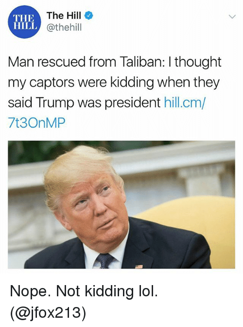 Funny, Lol, and Trump: THE  The Hill  HILL @thehill  Man rescued from Taliban: I thought  my captors were kidding when they  said Trump was president hill.cm/  7t3OnMP Nope. Not kidding lol. (@jfox213)