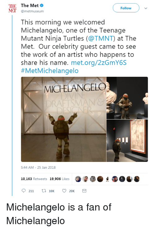 Ninja Turtles: THE The Met o  ET @metmuseum  Follow  This morning we welcomed  Michelangelo, one of the Teenage  Mutant Ninja Turtles (@TMNT) at The  Met. Our celebrity guest came to see  the work of an artist who happens to  share his name. met.org/2zGmY6S  #MetMichelangelo  MICELANGELO  RAFTSMAN&  5:44 AM-25 Jan 2018  10,163 Retweets 19,906 Likes <p>Michelangelo is a fan of Michelangelo</p>