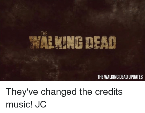 memes: THE  THE WALKING DEADUPDATES They've changed the credits music! JC