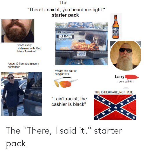 """You Heard Me: The  """"There! I said it, you heard me  starter pack  right.""""  BUSCH  IGHT  EVERYTHING  TEVIHNEEDED TORNOW ADOt  ISLAM  I LEARNED  ON 9/11  Cord  *ends every  statement with: God  bless America!  14CV88  *uses 10 f bombs in every  sentence*  Wears this pair of  sunglasses  Larry  I dont call 911.  THIS IS HERITAGE, NOT HATE  """"I ain't racist, the  cashier is black"""" The """"There, I said it."""" starter pack"""