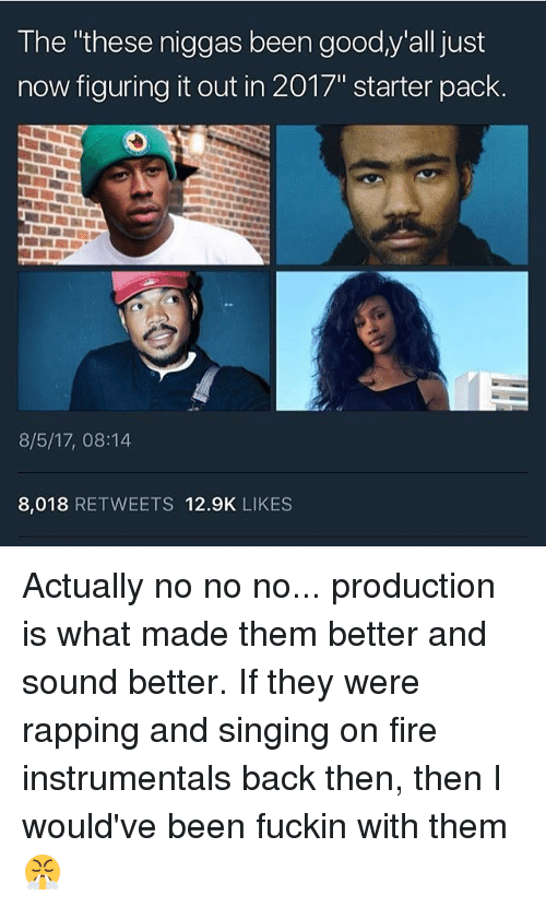 """Fire, Singing, and Good: The """"these niggas been good,y'all just  now figuring it out in 2017"""" starter pack.  8/5/17, 08:14  8,018 RETWEETS 12.9K LIKES Actually no no no... production is what made them better and sound better. If they were rapping and singing on fire instrumentals back then, then I would've been fuckin with them 😤"""