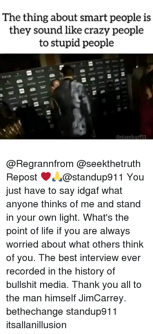 Crazy, Life, and Memes: The thing about smart people is  they sound like crazy people  to stupid people @Regrannfrom @seekthetruth Repost ❤️🙏@standup911 You just have to say idgaf what anyone thinks of me and stand in your own light. What's the point of life if you are always worried about what others think of you. The best interview ever recorded in the history of bullshit media. Thank you all to the man himself JimCarrey. bethechange standup911 itsallanillusion