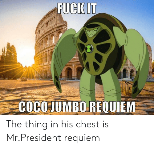mr president: The thing in his chest is Mr.President requiem