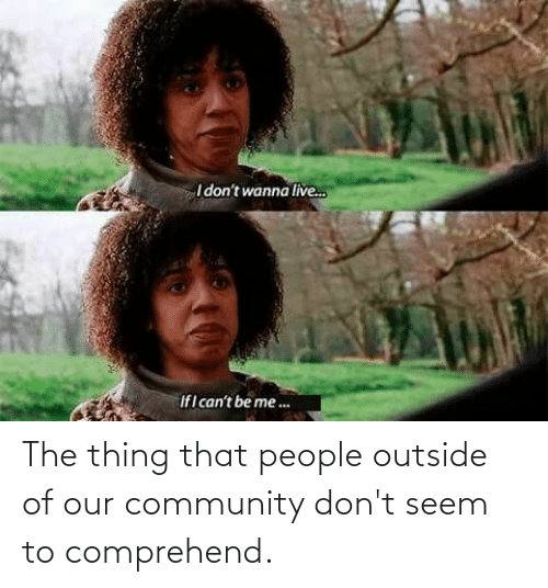 the thing: The thing that people outside of our community don't seem to comprehend.
