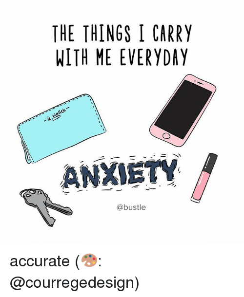 Memes, Anxiety, and 🤖: THE THINGS I CARRY  WITH ME EVERYDAY  allet  ANXIETY  @bustle accurate (🎨: @courregedesign)