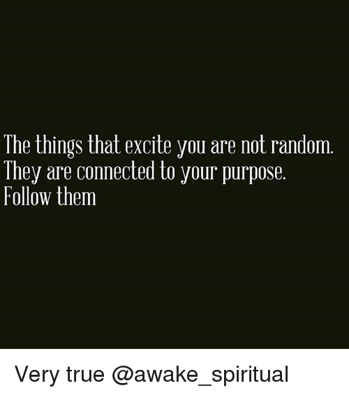Excits: The things that excite you are not random  They are connected to your purpose  Follow them Very true @awake_spiritual
