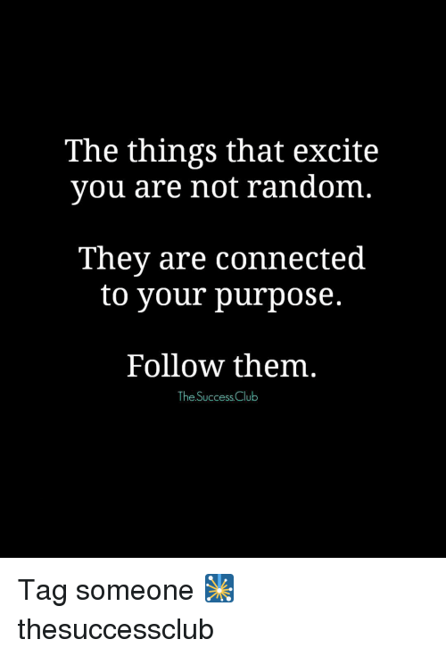Excits: The things that excite  you are not random  They are connected  to your purpose.  Follow them  The Success Club Tag someone 🎇 thesuccessclub