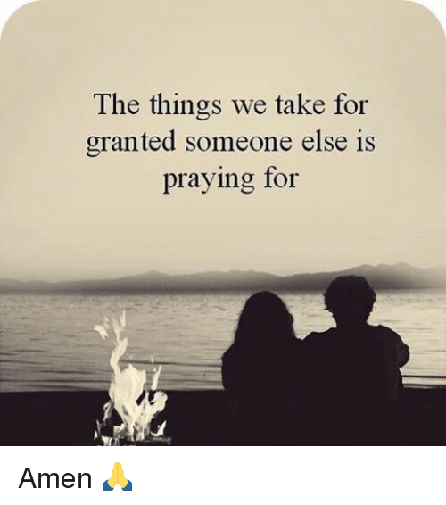 For Granted: The things we take for  granted someone else is  praying for Amen 🙏