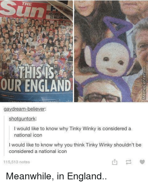 England, Memes, and Iconic: THE  THIS IS  OUR ENGLAND  gaydream-believer:  shotguntork  I would like to know why Tinky Winky is considered a  national icon  would like to know why you think Tinky Winky shouldn't be  considered a national icon  115,513 notes Meanwhile, in England..