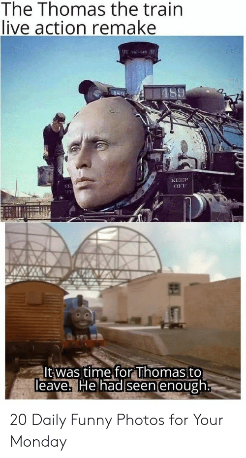 Live Action: The Thomas the train  live action remake  КЕЕР  EE  OFF  It was time for Thomas to  Teave, He had seen enough 20 Daily Funny Photos for Your Monday