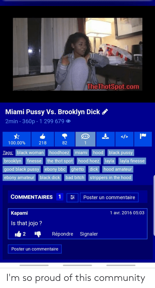 Thot Spot: The ThotSpot.com  Miami Pussy Vs. Brooklyn Dick  2min - 360p - 1 299 679  />  100.00%  218  82  black pussy  Tags: black woman  hoodhoez miami  hood  brooklyn finesse the thot spot hood hoez layla layla finesse  good black pussy  ebony bbcghetto  dick  hood amateur  ebony amateur  black dick  bad bitch  strippers in the hood  COMMENTAIRES  1  Poster un commentaire  Карami  1 avr. 2016 05:03  Is that jojo?  Répondre  Signaler  2  Poster un commentaire I'm so proud of this community