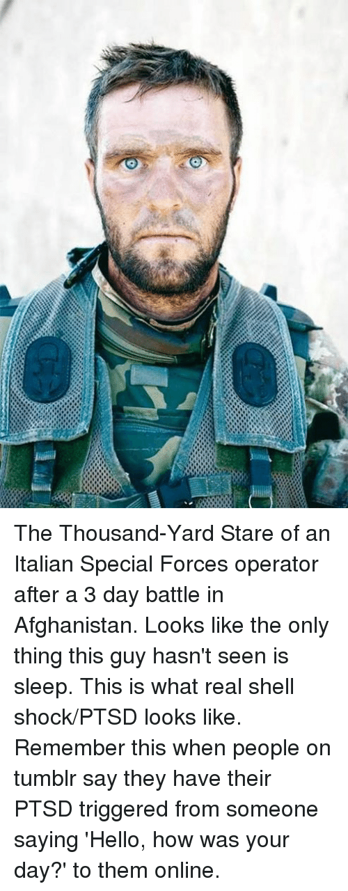 Hello, Tumblr, and Afghanistan: The Thousand-Yard Stare of an Italian Special Forces operator after a 3 day battle in Afghanistan.  Looks like the only thing this guy hasn't seen is sleep. This is what real shell shock/PTSD looks like. Remember this when people on tumblr say they have their PTSD triggered from someone saying 'Hello, how was your day?' to them online.