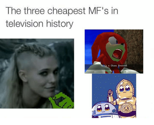 History, Television, and Dank Memes: The three cheapest MF's in  television history  Thais a Chaos Emerald!