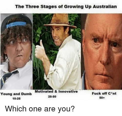 Dumb, Growing Up, and Memes: The Three Stages of Growing Up Australian  Motivated &Innovative  Young and Dumb  10-25  Fuck off C*nt  25-50  50+ Which one are you?