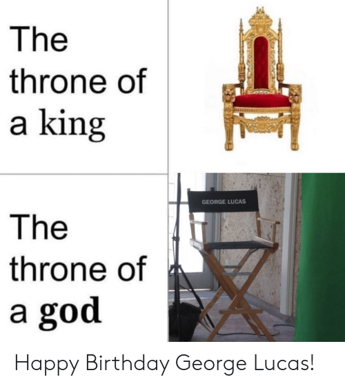 Happy Birthday George: The  throne of  a king  GEORGE LUCAS  The  throne of  a god Happy Birthday George Lucas!