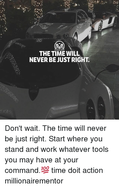 Memes, Work, and Time: THE TIME WILL  NEVER BE JUST RIGHT. Don't wait. The time will never be just right. Start where you stand and work whatever tools you may have at your command.💯 time doit action millionairementor