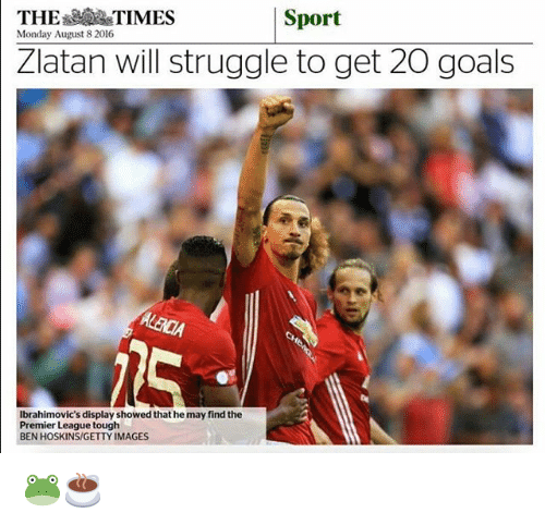Memes, Getty Images, and 🤖: THE  TIMES  Sport  Monday August 82016  Zlatan Will struggle to get 20 goals  Ibrahimovic s display showed that he may find the  Premier League tough  BEN HOSKINS/GETTY IMAGES 🐸☕️