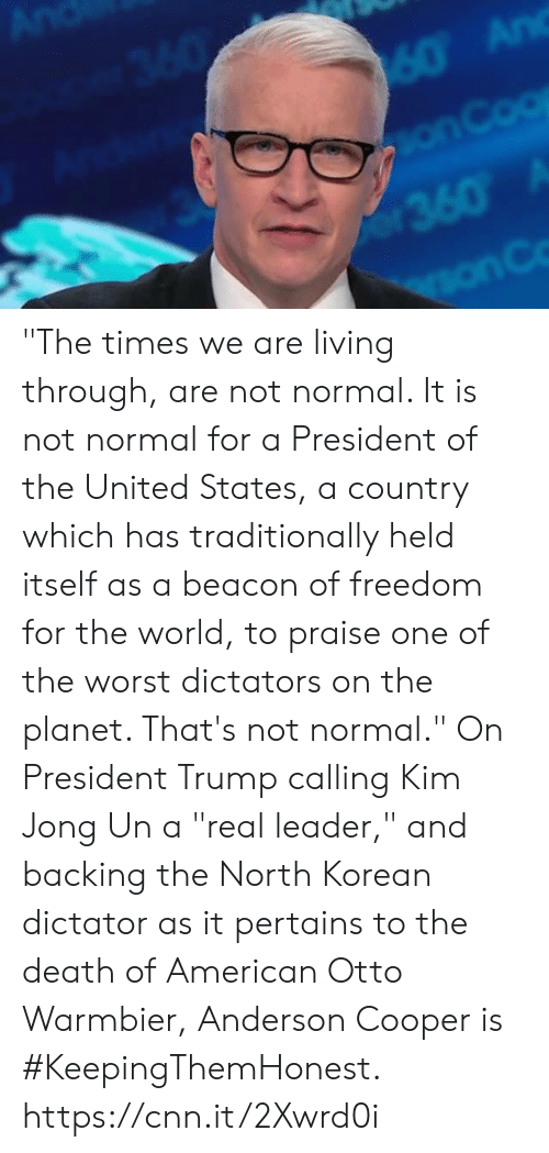 "president of the united states: ""The times we are living through, are not normal. It is not normal for a President of the United States, a country which has traditionally held itself as a beacon of freedom for the world, to praise one of the worst dictators on the planet. That's not normal.""  On President Trump calling Kim Jong Un a ""real leader,"" and backing the North Korean dictator as it pertains to the death of American Otto Warmbier, Anderson Cooper is #KeepingThemHonest.  https://cnn.it/2Xwrd0i"