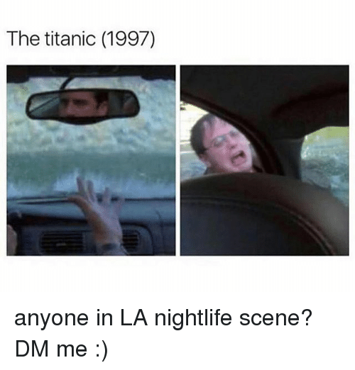 Memes, Titanic, and 🤖: The titanic (1997) anyone in LA nightlife scene? DM me :)