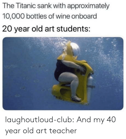 40 year: The Titanic sank with approximately  10,000 bottles of wine onboard  20 year old art students: laughoutloud-club:  And my 40 year old art teacher