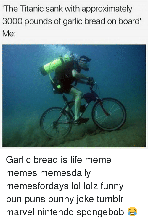 Joke Tumblr: The Titanic sank with approximately  3000 pounds of garlic bread on board'  Me Garlic bread is life meme memes memesdaily memesfordays lol lolz funny pun puns punny joke tumblr marvel nintendo spongebob 😂
