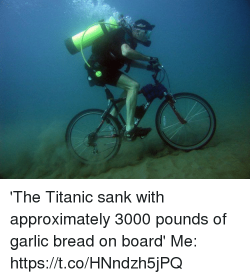 Titanic, Garlic Bread, and Girl Memes: 'The Titanic sank with approximately 3000 pounds of garlic bread on board'   Me: https://t.co/HNndzh5jPQ
