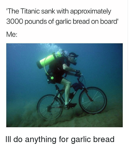 Memes, Titanic, and Garlic Bread: The Titanic sank with approximately  3000 pounds of garlic bread on board  Me: Ill do anything for garlic bread