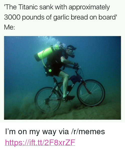 """Memes, Titanic, and Garlic Bread: The Titanic sank with approximately  3000 pounds of garlic bread on board'  Me: <p>I'm on my way via /r/memes <a href=""""https://ift.tt/2F8xrZF"""">https://ift.tt/2F8xrZF</a></p>"""