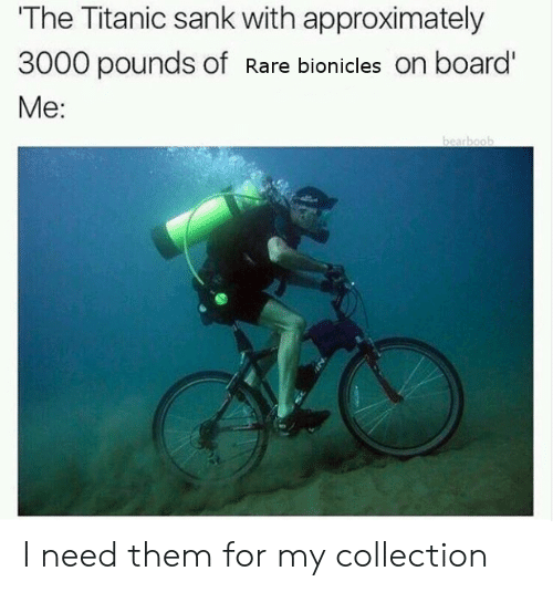 Sank: The Titanic sank with approximately  3000 pounds of Rare bionicles on board'  Me: I need them for my collection