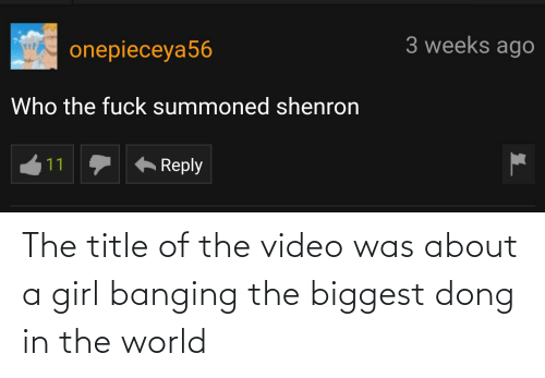 a girl: The title of the video was about a girl banging the biggest dong in the world
