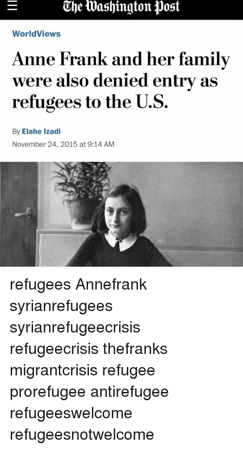 Memes, Anne Frank, and 🤖: The toashington Post  Worldviews  Anne Frank and her family  were also denied entry as  refugees to the U.S.  By Elahe Izadi  November 24, 2015 at 9:14 AM refugees Annefrank syrianrefugees syrianrefugeecrisis refugeecrisis thefranks migrantcrisis refugee prorefugee antirefugee refugeeswelcome refugeesnotwelcome