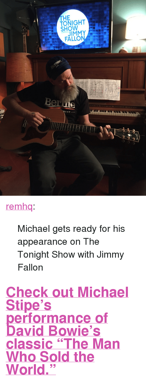"""The Tonight Show with Jimmy Fallon: THE  TONIGHT  HOW  STARRING  JIMMY  ENT- <p><a class=""""tumblr_blog"""" href=""""http://remhq.tumblr.com/post/141928325433"""" target=""""_blank"""">remhq</a>:</p> <blockquote> <p>Michael gets ready for his appearance on The Tonight Show with Jimmy Fallon</p> </blockquote>  <h2><a href=""""https://www.youtube.com/watch?v=hF2ed7ouU3o"""" target=""""_blank"""">Check out Michael Stipe's performance of David Bowie's classic""""The Man Who Sold the World.""""</a></h2>"""