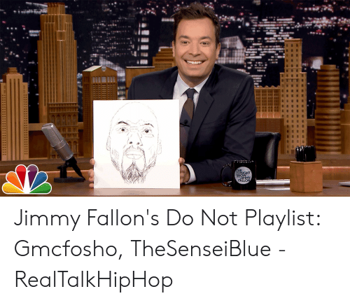 Gmcfosho: THE  TONIGHT  JIMMY  FALLON Jimmy Fallon's Do Not Playlist: Gmcfosho, TheSenseiBlue - RealTalkHipHop