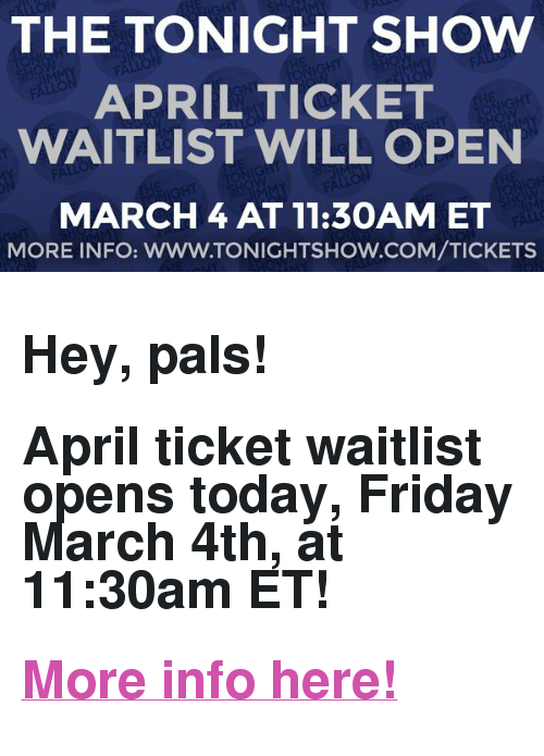 "The Tonight Show Starring Jimmy Fallon: THE TONIGHT SHOW  APRIL TICKET  WAITLIST WILL OPEN  MARCH4 AT 11:30AM ET  MORE INFO: WWW.TONIGHTSHOW.COM/TICKETS <h2><b>Hey, pals!</b></h2><h2>April ticket waitlist opens today, Friday March 4th, at 11:30am ET!</h2><h2><b><a href=""http://www.nbc.com/the-tonight-show/blog/how-to-get-tickets-to-the-tonight-show-starring-jimmy-fallon/113111"" target=""_blank""> More info here! </a></b></h2>"