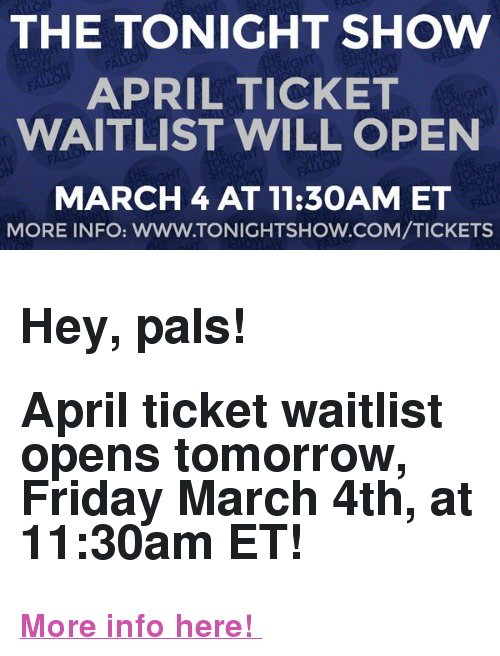 "The Tonight Show Starring Jimmy Fallon: THE TONIGHT SHOW  APRIL TICKET  WAITLIST WILL OPEN  MARCH4 AT 11:30AM ET  MORE INFO: WWW.TONIGHTSHOW.COM/TICKETS <h2>Hey, pals! </h2><h2><b>April ticket waitlist opens tomorrow, Friday March 4th, at 11:30am ET! </b></h2><p><b><a href=""http://www.nbc.com/the-tonight-show/blog/how-to-get-tickets-to-the-tonight-show-starring-jimmy-fallon/113111"" target=""_blank"">More info here! </a></b></p>"
