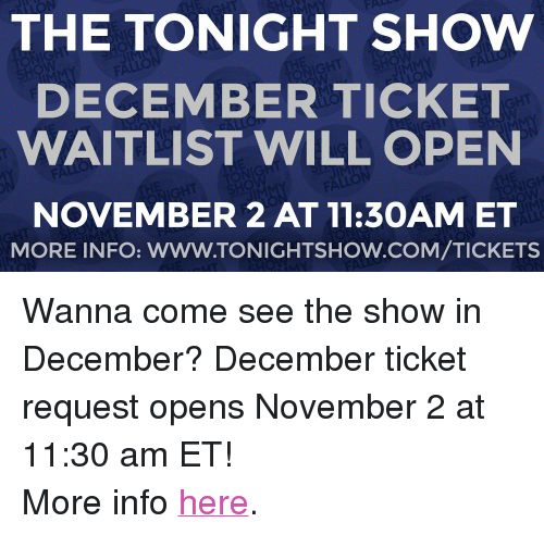"The Tonight Show Starring Jimmy Fallon: THE TONIGHT SHOw  DECEMBER TICKET  WAITLIST WILL OPEN  NOVEMBER 2 AT 11:30AMET  MORE INFO: WWW.TONIGHTSHOW.COM/TICKETS <p>Wanna come see the show in December? December ticket request opens November 2 at 11:30 am ET!<br/></p><p>More info <a href=""http://www.nbc.com/the-tonight-show/blog/how-to-get-tickets-to-the-tonight-show-starring-jimmy-fallon/113111"" target=""_blank"">here</a>.</p>"