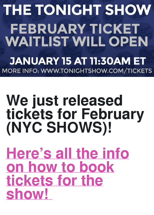 "The Tonight Show Starring Jimmy Fallon: THE TONIGHT SHOW  FEBRUARY TICKET  WAITLIST WILL OPEN  JANUARY 15 AT 11:30AM ET  MORE INFO: WWW.TONIGHTSHOW.COM/TICKETS <h2><b>We just released tickets for February (NYC SHOWS)! </b></h2><h2><b><a href=""http://www.nbc.com/the-tonight-show/blog/how-to-get-tickets-to-the-tonight-show-starring-jimmy-fallon/113111"" target=""_blank"">Here's all the info on how to book tickets for the show! </a></b></h2>"