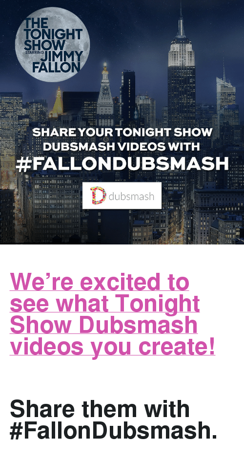 "soundboard: THE  TONIGHT  SHOW  IMMY  FALLO  STARRING  SHARE YOUR TONIGHT SHOW  DUBSMASH VIDEOS WITH  #FALLONDUBSMASH  dubsmash  12 <h2><a href=""dubsmash://1/soundboard/CS0vuy"" target=""_blank"">We're excited to see what Tonight Show Dubsmash videos you create!</a></h2><h2><a href=""dubsmash://1/soundboard/CS0vuy"" target=""_blank""><br/></a><b>Share them with ‪#‎FallonDubsmash‬.</b></h2>"