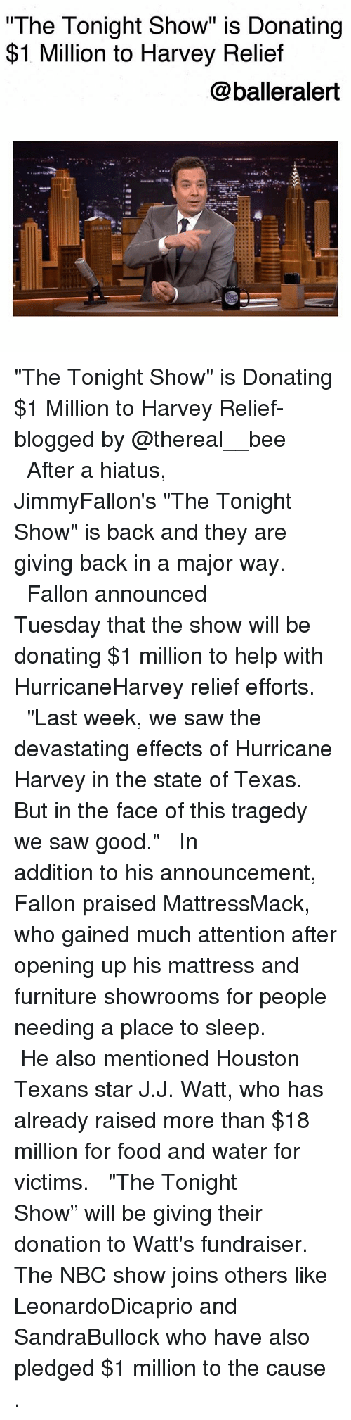 "Houston Texans: The Tonight Show"" is Donating  $1 Million to Harvey Relief  @balleralert  s@汽. ""The Tonight Show"" is Donating $1 Million to Harvey Relief-blogged by @thereal__bee ⠀⠀⠀⠀⠀⠀⠀⠀⠀ ⠀⠀ After a hiatus, JimmyFallon's ""The Tonight Show"" is back and they are giving back in a major way. ⠀⠀⠀⠀⠀⠀⠀⠀⠀ ⠀⠀ Fallon announced Tuesday that the show will be donating $1 million to help with HurricaneHarvey relief efforts. ⠀⠀⠀⠀⠀⠀⠀⠀⠀ ⠀⠀ ""Last week, we saw the devastating effects of Hurricane Harvey in the state of Texas. But in the face of this tragedy we saw good."" ⠀⠀⠀⠀⠀⠀⠀⠀⠀ ⠀⠀ In addition to his announcement, Fallon praised MattressMack, who gained much attention after opening up his mattress and furniture showrooms for people needing a place to sleep. ⠀⠀⠀⠀⠀⠀⠀⠀⠀ ⠀⠀ He also mentioned Houston Texans star J.J. Watt, who has already raised more than $18 million for food and water for victims. ⠀⠀⠀⠀⠀⠀⠀⠀⠀ ⠀⠀ ""The Tonight Show"" will be giving their donation to Watt's fundraiser. The NBC show joins others like LeonardoDicaprio and SandraBullock who have also pledged $1 million to the cause ."