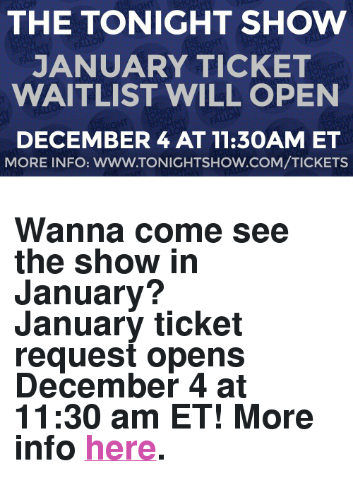"The Tonight Show Starring Jimmy Fallon: THE TONIGHT SHOw  JANUARY TICKET  WAITLIST WILL OPEN  DECEMBER 4 AT 11:3OAM ET  MORE INFO: WWW.TONIGHTSHOW.COM/TICKETS <h2><b>Wanna come see the show in January?<br/></b>January ticket request opens December 4 at 11:30 am ET! More info <a href=""http://www.nbc.com/the-tonight-show/blog/how-to-get-tickets-to-the-tonight-show-starring-jimmy-fallon/113111"" target=""_blank"">here</a>.</h2>"