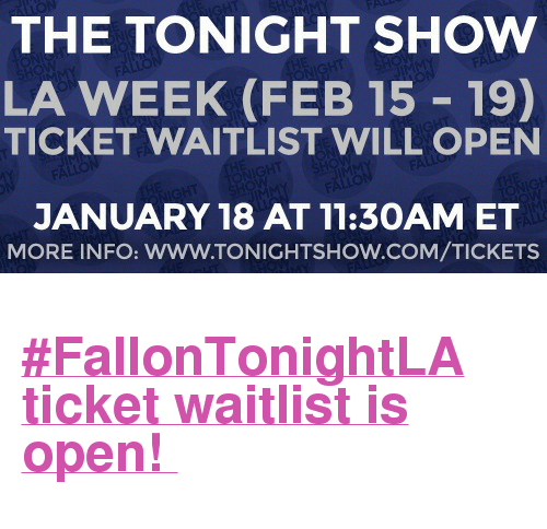 "The Tonight Show Starring Jimmy Fallon: THE TONIGHT SHOW  LA WEEK (FEB 15 19)  TICKET WAITLIST WILL OPEN  JANUARY 18 AT 11:30AMET  MORE INFO: WWW.TONIGHTSHOW.COM/TICKETS <h2><b><a href=""https://fallon.1iota.com/show/353/The-Tonight-Show-Starring-Jimmy-Fallon"" target=""_blank"">#FallonTonightLA ticket waitlist is open! </a></b></h2>"
