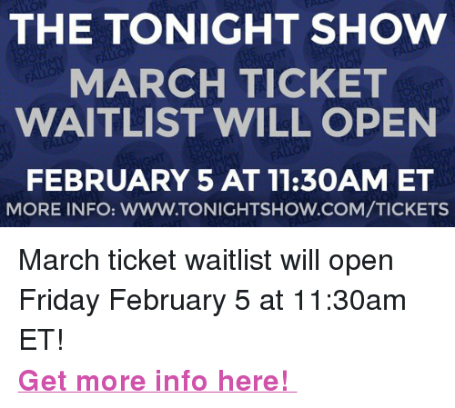 "The Tonight Show Starring Jimmy Fallon: THE TONIGHT SHOW  MARCH TICKET  WAITLIST WILL OPEN  FEBRUARY 5 AT 11:3OAM ET  MORE INFO: WWW.TONIGHTSHOW.COM/TICKETS <p>March ticket waitlist will open Friday February 5 at 11:30am ET!  </p><p><b><a href=""http://www.nbc.com/the-tonight-show/blog/how-to-get-tickets-to-the-tonight-show-starring-jimmy-fallon/113111"" target=""_blank"">Get more info here! </a></b></p>"