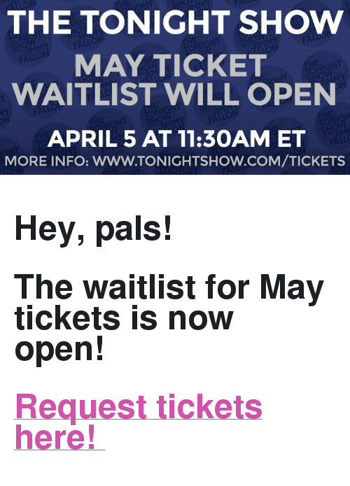 "The Tonight Show Starring Jimmy Fallon: THE TONIGHT SHOW  MAY TICKET  WAITLIST WILL OPEN  APRIL 5 AT 11:30AM ET  MORE INFO: WWW.TONIGHTSHOW.COM/TICKETS <h2>Hey, pals! </h2><h2>The waitlist for May tickets is now open! </h2><h2><b><a href=""https://fallon.1iota.com/show/353/The-Tonight-Show-Starring-Jimmy-Fallon"" target=""_blank"">Request tickets here! </a></b></h2>"