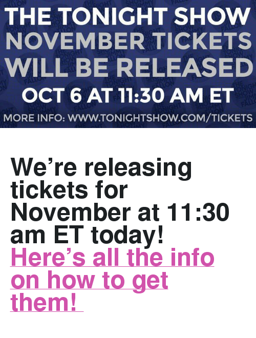 "The Tonight Show Starring Jimmy Fallon: THE TONIGHT SHOW  NOVEMBER TICKETS  WILL BE RELEASED  OCT 6 AT 11:30 AM ET  MORE INFO: WWW.TONIGHTSHOW.COM/TICKETS <h2>We're releasing tickets for November at 11:30 am ET today! <br/><a href=""http://www.nbc.com/the-tonight-show/blog/how-to-get-tickets-to-the-tonight-show-starring-jimmy-fallon/113111"" target=""_blank"">Here's all the info on how to get them! </a></h2>"